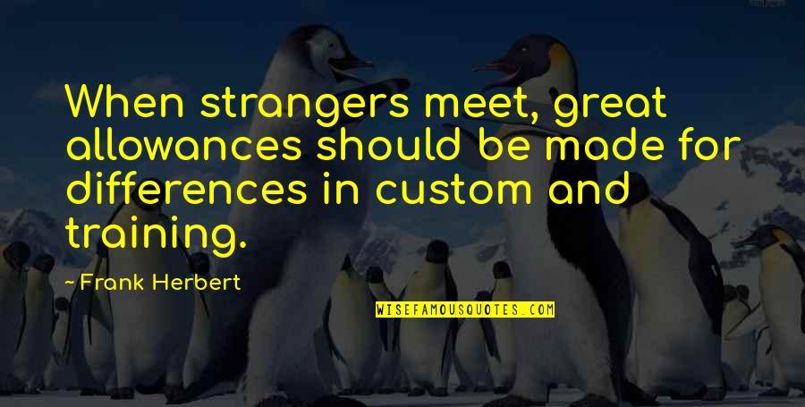Allowances Quotes By Frank Herbert: When strangers meet, great allowances should be made