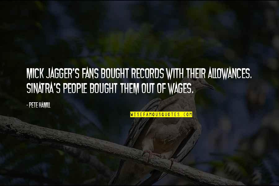 Allowances Quotes By Pete Hamill: Mick Jagger's fans bought records with their allowances.