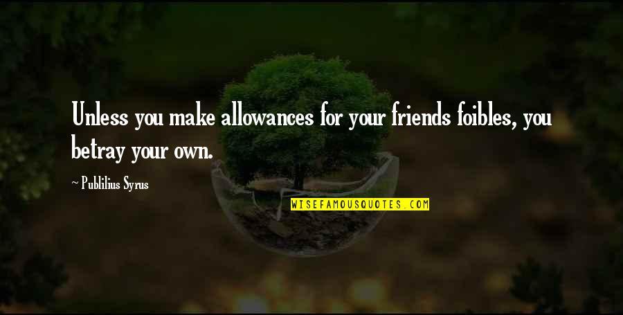 Allowances Quotes By Publilius Syrus: Unless you make allowances for your friends foibles,