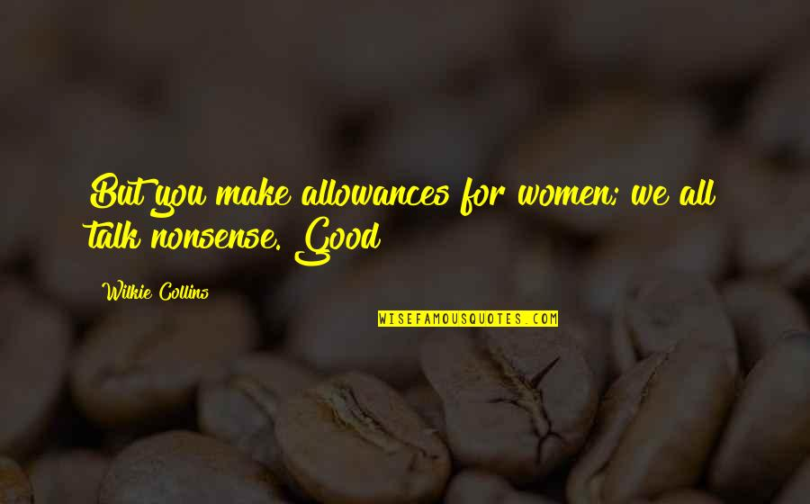 Allowances Quotes By Wilkie Collins: But you make allowances for women; we all