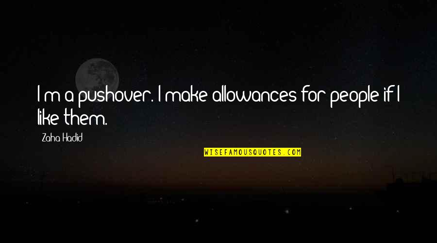 Allowances Quotes By Zaha Hadid: I'm a pushover. I make allowances for people