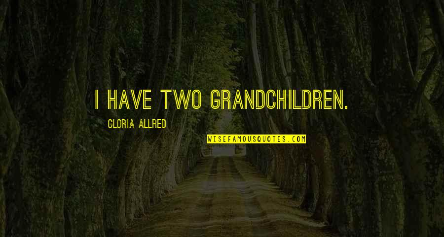 Allred Quotes By Gloria Allred: I have two grandchildren.