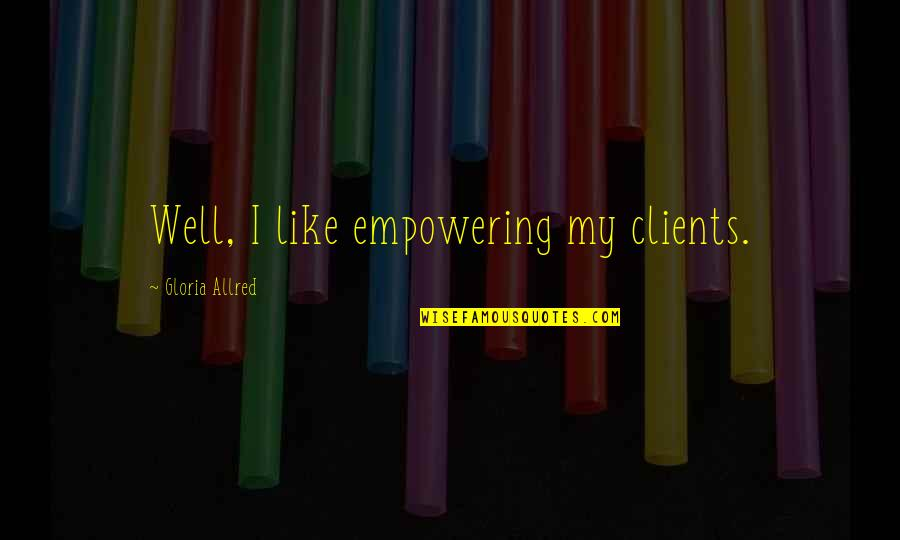Allred Quotes By Gloria Allred: Well, I like empowering my clients.