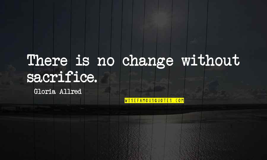 Allred Quotes By Gloria Allred: There is no change without sacrifice.