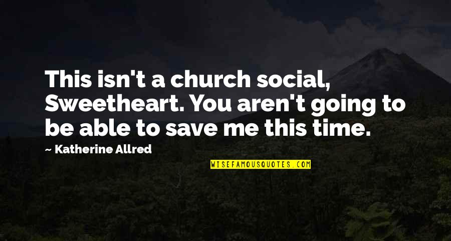 Allred Quotes By Katherine Allred: This isn't a church social, Sweetheart. You aren't