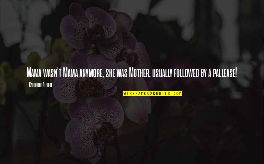 Allred Quotes By Katherine Allred: Mama wasn't Mama anymore, she was Mother, usually