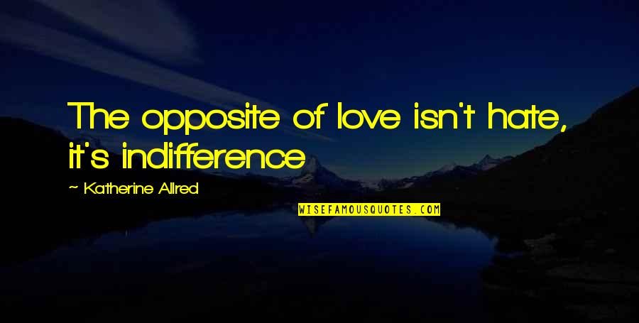 Allred Quotes By Katherine Allred: The opposite of love isn't hate, it's indifference