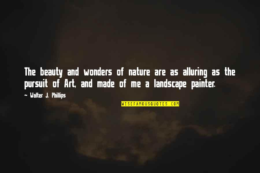 Alluring Beauty Quotes By Walter J. Phillips: The beauty and wonders of nature are as