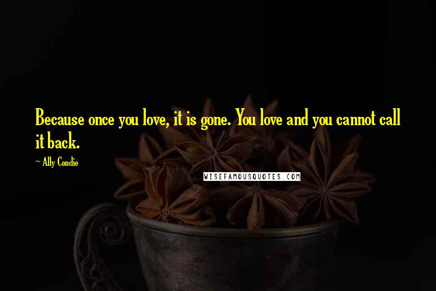 Ally Condie quotes: Because once you love, it is gone. You love and you cannot call it back.