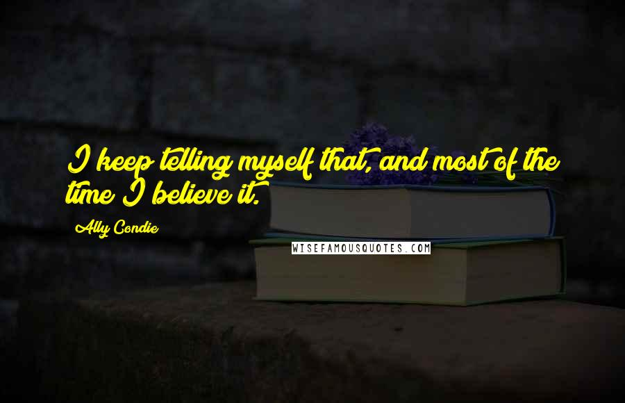 Ally Condie quotes: I keep telling myself that, and most of the time I believe it.