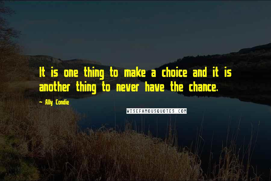 Ally Condie quotes: It is one thing to make a choice and it is another thing to never have the chance.