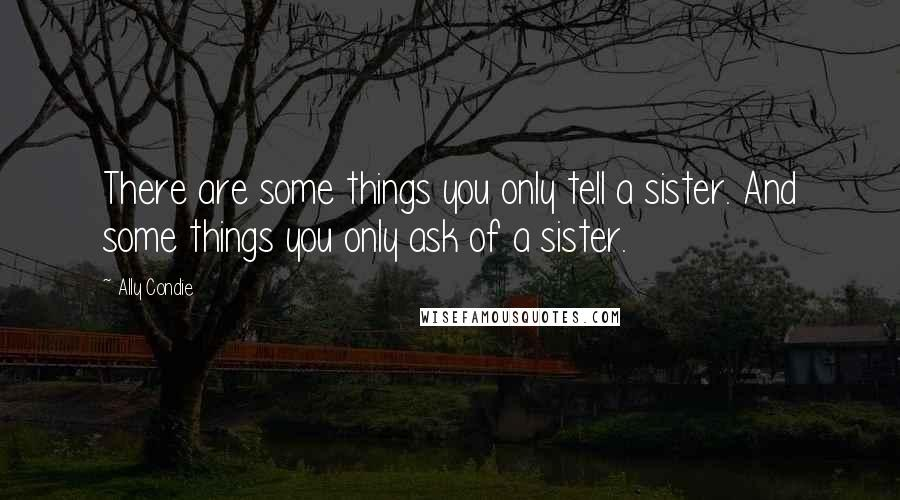 Ally Condie quotes: There are some things you only tell a sister. And some things you only ask of a sister.