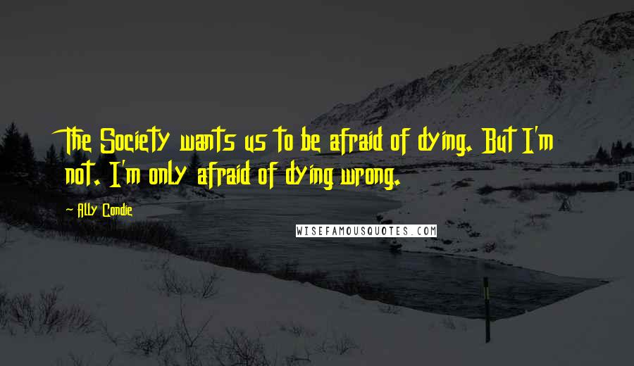 Ally Condie quotes: The Society wants us to be afraid of dying. But I'm not. I'm only afraid of dying wrong.
