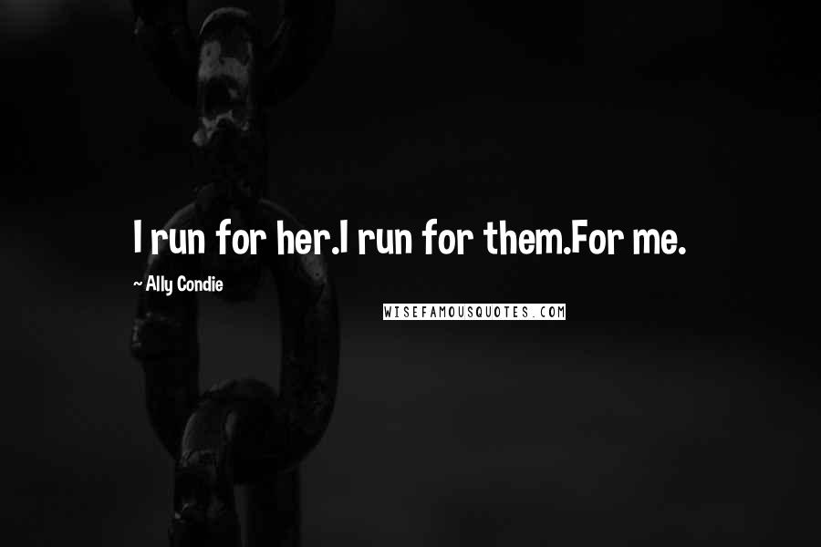 Ally Condie quotes: I run for her.I run for them.For me.