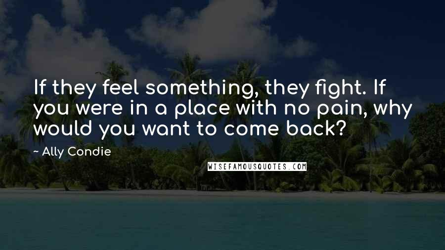 Ally Condie quotes: If they feel something, they fight. If you were in a place with no pain, why would you want to come back?