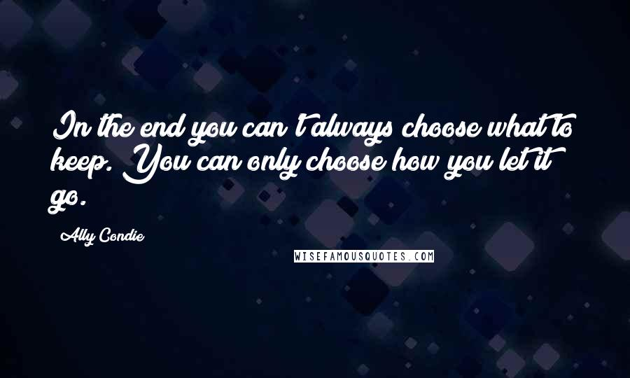 Ally Condie quotes: In the end you can't always choose what to keep. You can only choose how you let it go.
