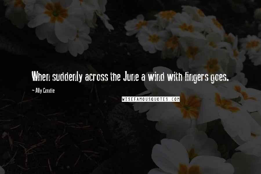Ally Condie quotes: When suddenly across the June a wind with fingers goes.