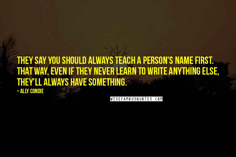 Ally Condie quotes: They say you should always teach a person's name first. That way, even if they never learn to write anything else, they'll always have something.