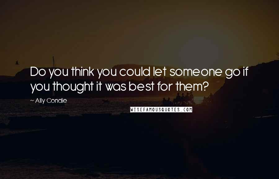 Ally Condie quotes: Do you think you could let someone go if you thought it was best for them?