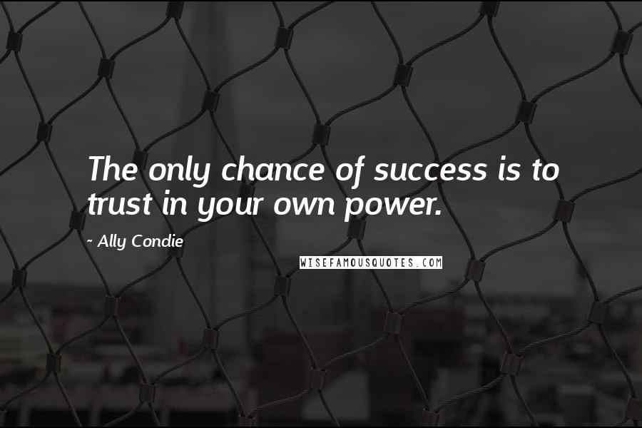 Ally Condie quotes: The only chance of success is to trust in your own power.