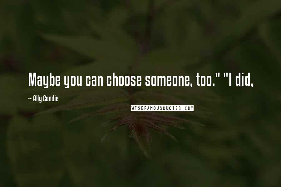 """Ally Condie quotes: Maybe you can choose someone, too."""" """"I did,"""