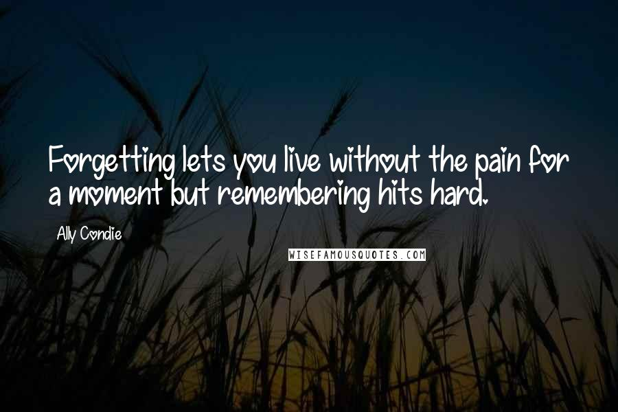 Ally Condie quotes: Forgetting lets you live without the pain for a moment but remembering hits hard.