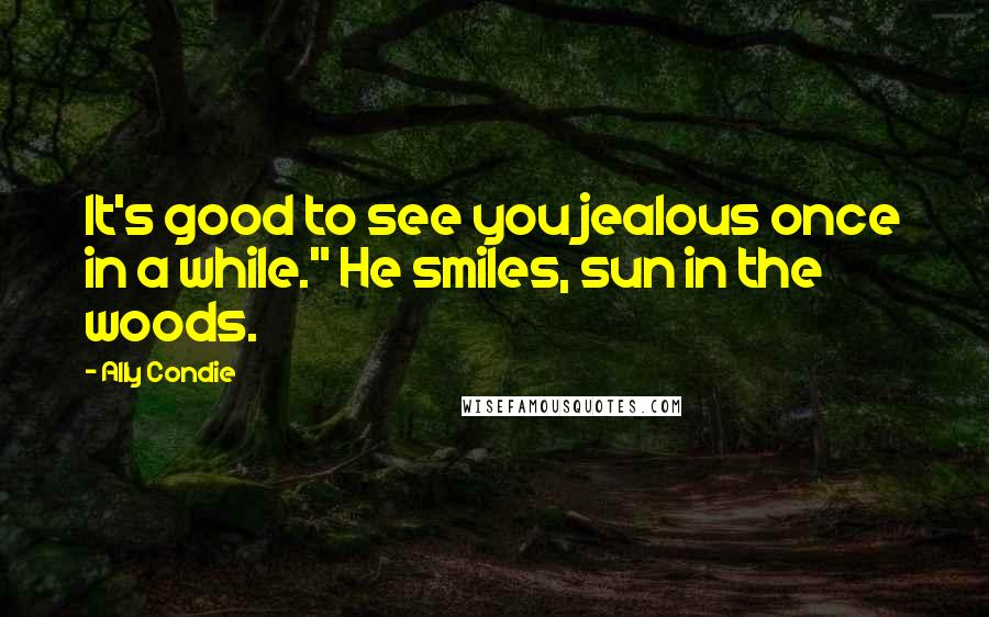 """Ally Condie quotes: It's good to see you jealous once in a while."""" He smiles, sun in the woods."""