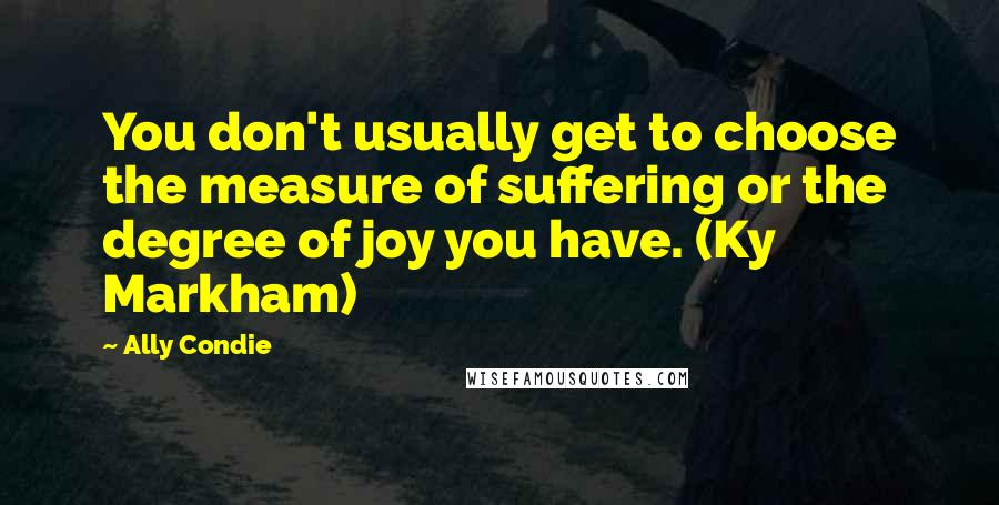 Ally Condie quotes: You don't usually get to choose the measure of suffering or the degree of joy you have. (Ky Markham)