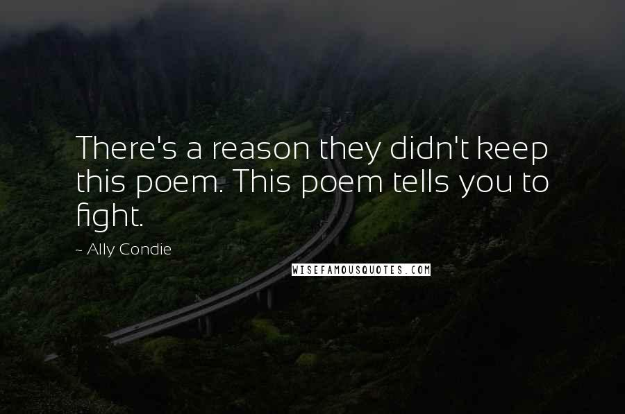 Ally Condie quotes: There's a reason they didn't keep this poem. This poem tells you to fight.
