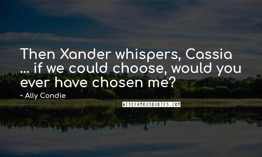 Ally Condie quotes: Then Xander whispers, Cassia ... if we could choose, would you ever have chosen me?