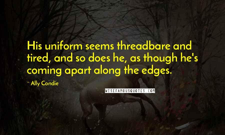 Ally Condie quotes: His uniform seems threadbare and tired, and so does he, as though he's coming apart along the edges.