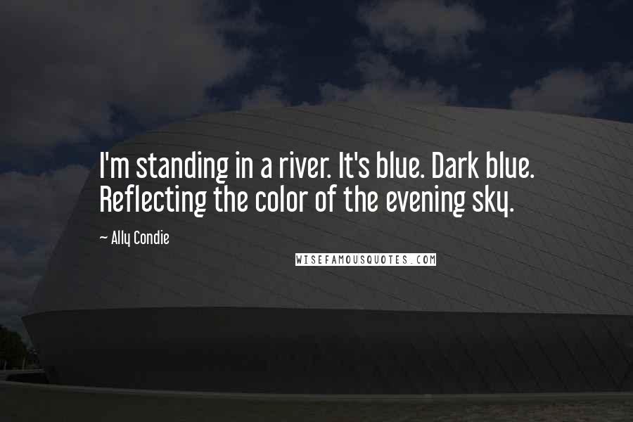 Ally Condie quotes: I'm standing in a river. It's blue. Dark blue. Reflecting the color of the evening sky.