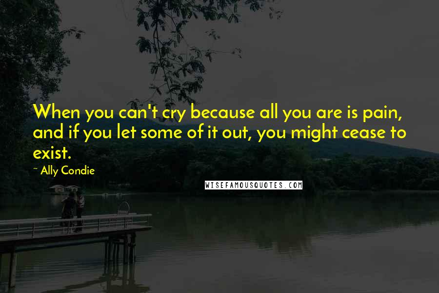 Ally Condie quotes: When you can't cry because all you are is pain, and if you let some of it out, you might cease to exist.