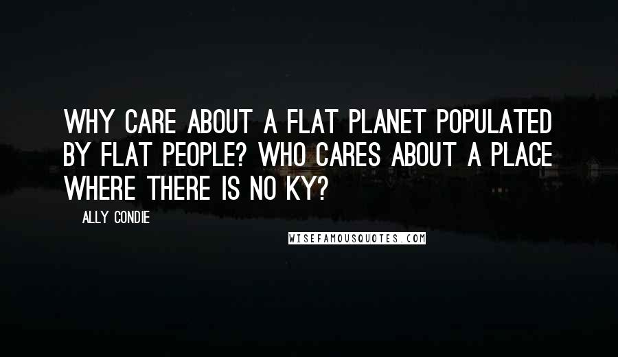 Ally Condie quotes: Why care about a flat planet populated by flat people? Who cares about a place where there is no Ky?