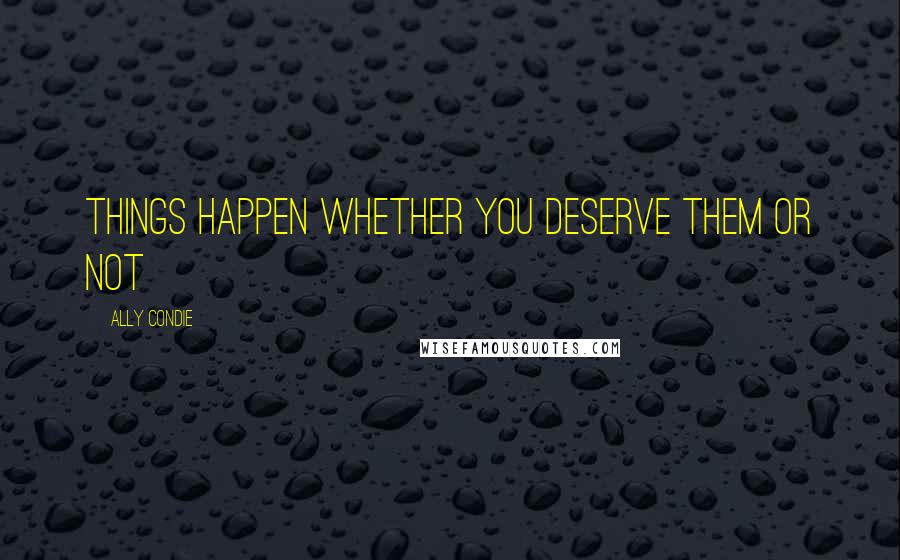 Ally Condie quotes: Things happen whether you deserve them or not