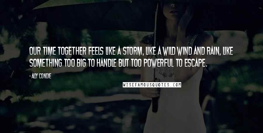 Ally Condie quotes: Our time together feels like a storm, like a wild wind and rain, like something too big to handle but too powerful to escape.
