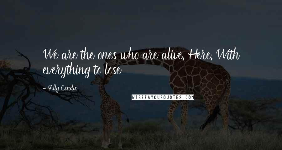 Ally Condie quotes: We are the ones who are alive. Here. With everything to lose
