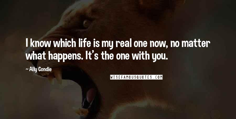 Ally Condie quotes: I know which life is my real one now, no matter what happens. It's the one with you.