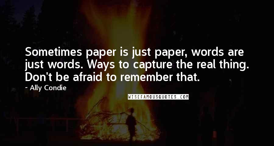 Ally Condie quotes: Sometimes paper is just paper, words are just words. Ways to capture the real thing. Don't be afraid to remember that.