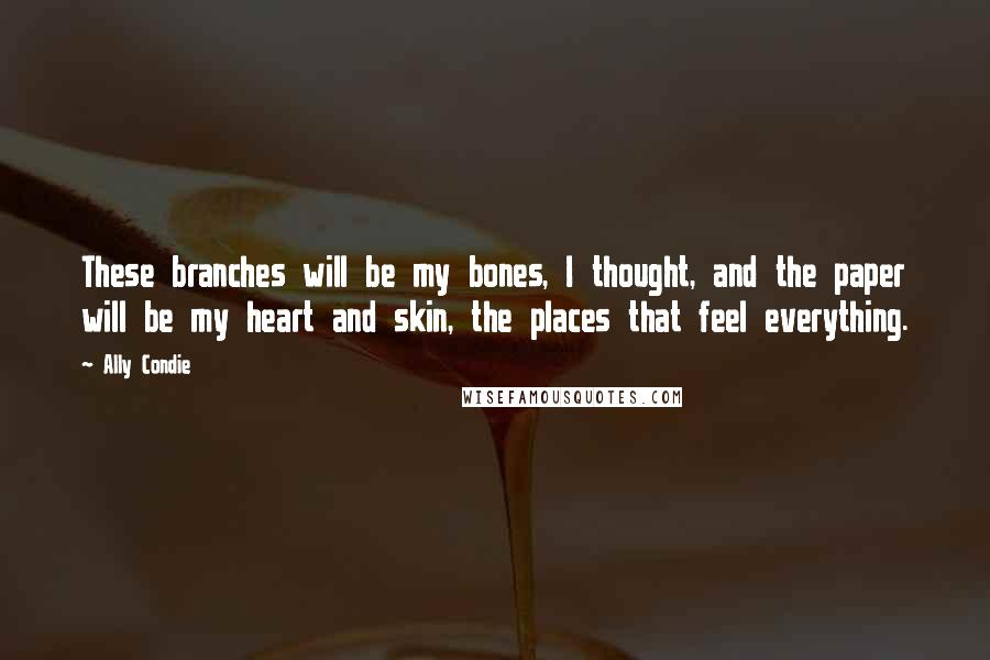 Ally Condie quotes: These branches will be my bones, I thought, and the paper will be my heart and skin, the places that feel everything.