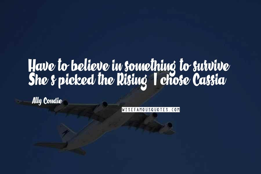 Ally Condie quotes: Have to believe in something to survive. She's picked the Rising. I chose Cassia.