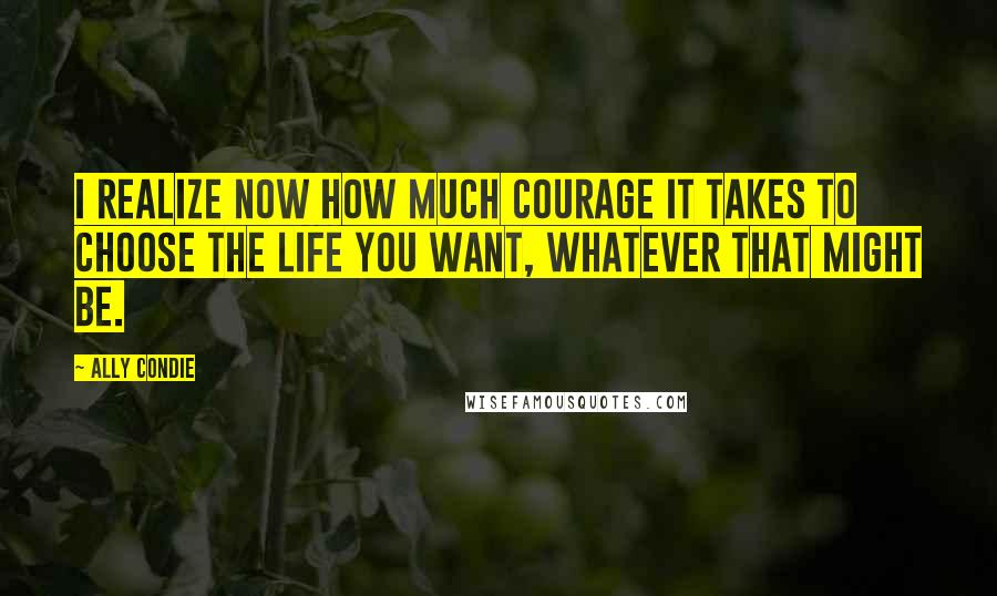 Ally Condie quotes: I realize now how much courage it takes to choose the life you want, whatever that might be.