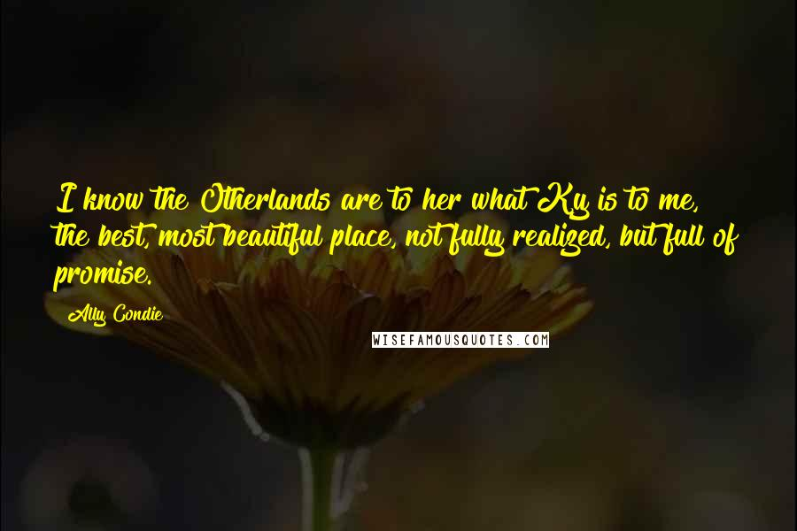 Ally Condie quotes: I know the Otherlands are to her what Ky is to me, the best, most beautiful place, not fully realized, but full of promise.