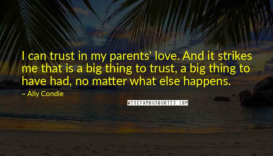 Ally Condie quotes: I can trust in my parents' love. And it strikes me that is a big thing to trust, a big thing to have had, no matter what else happens.
