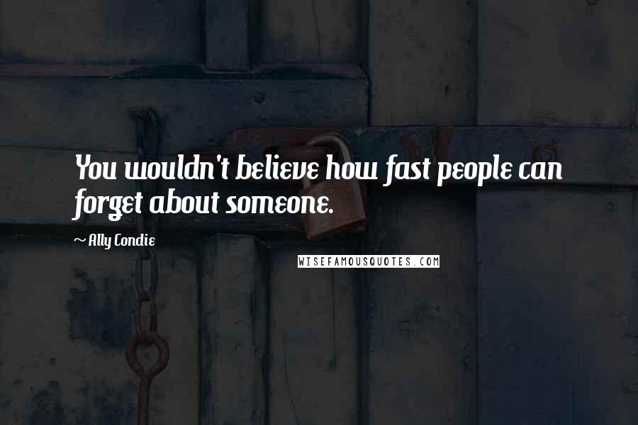 Ally Condie quotes: You wouldn't believe how fast people can forget about someone.