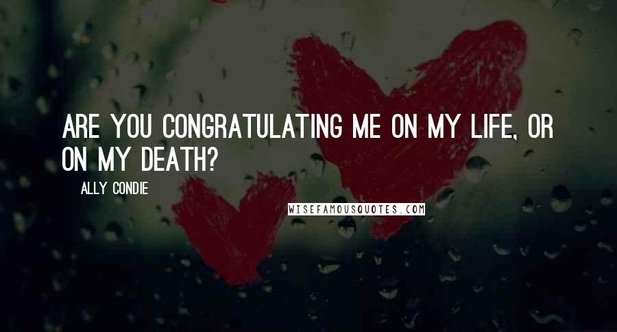 Ally Condie quotes: Are you congratulating me on my life, or on my death?