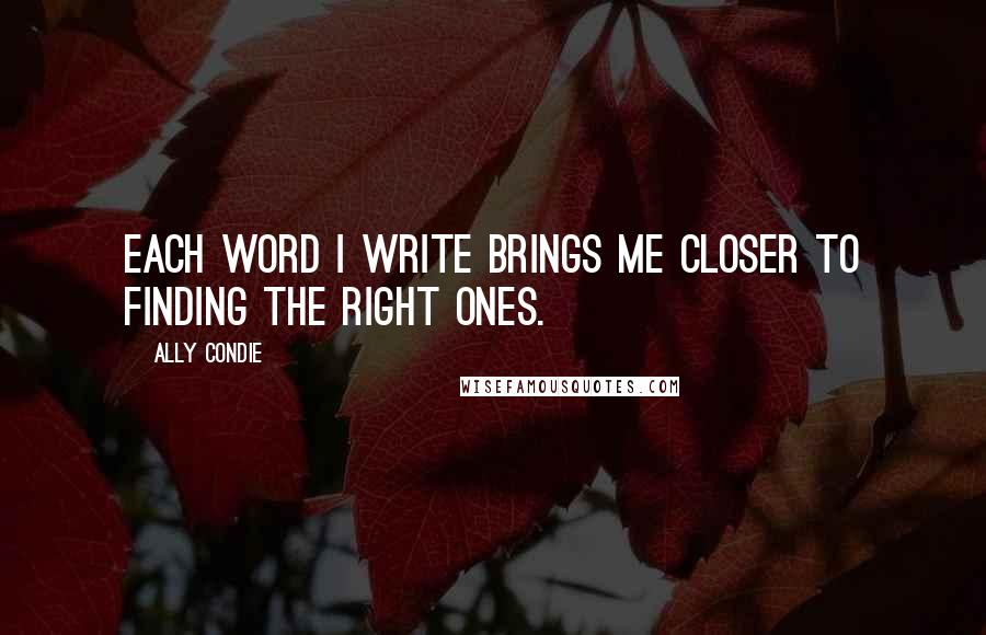 Ally Condie quotes: Each word I write brings me closer to finding the right ones.