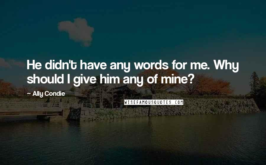 Ally Condie quotes: He didn't have any words for me. Why should I give him any of mine?