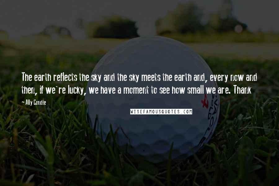 Ally Condie quotes: The earth reflects the sky and the sky meets the earth and, every now and then, if we're lucky, we have a moment to see how small we are. Thank
