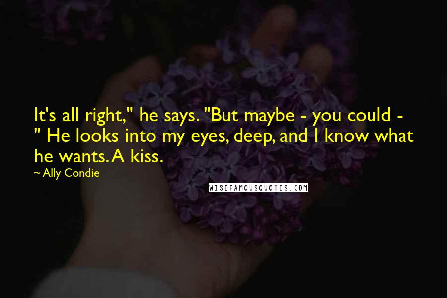 """Ally Condie quotes: It's all right,"""" he says. """"But maybe - you could - """" He looks into my eyes, deep, and I know what he wants. A kiss."""